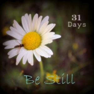Be Still - 31 Days